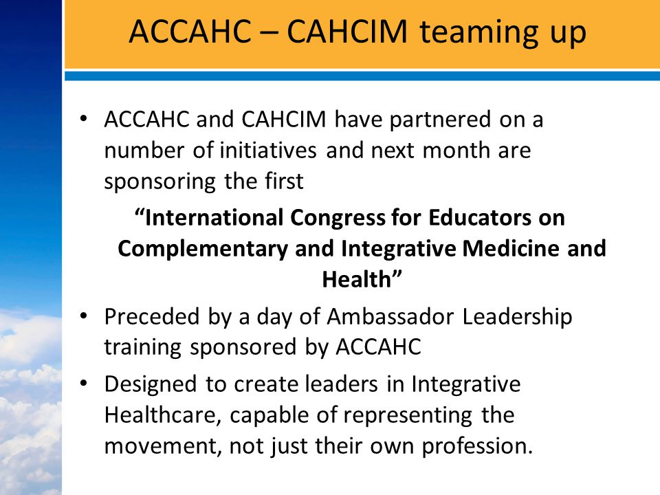 ACCAHC – CAHCIM teaming up ACCAHC and CAHCIM have partnered on a number of initiatives and next month are sponsoring the first International Congress for Educators on Complementary and Integrative Medicine and Health Preceded by a day of Ambassador Leadership training sponsored by ACCAHC Designed to create leaders in Integrative Healthcare, capable of representing the movement, not just their own profession.