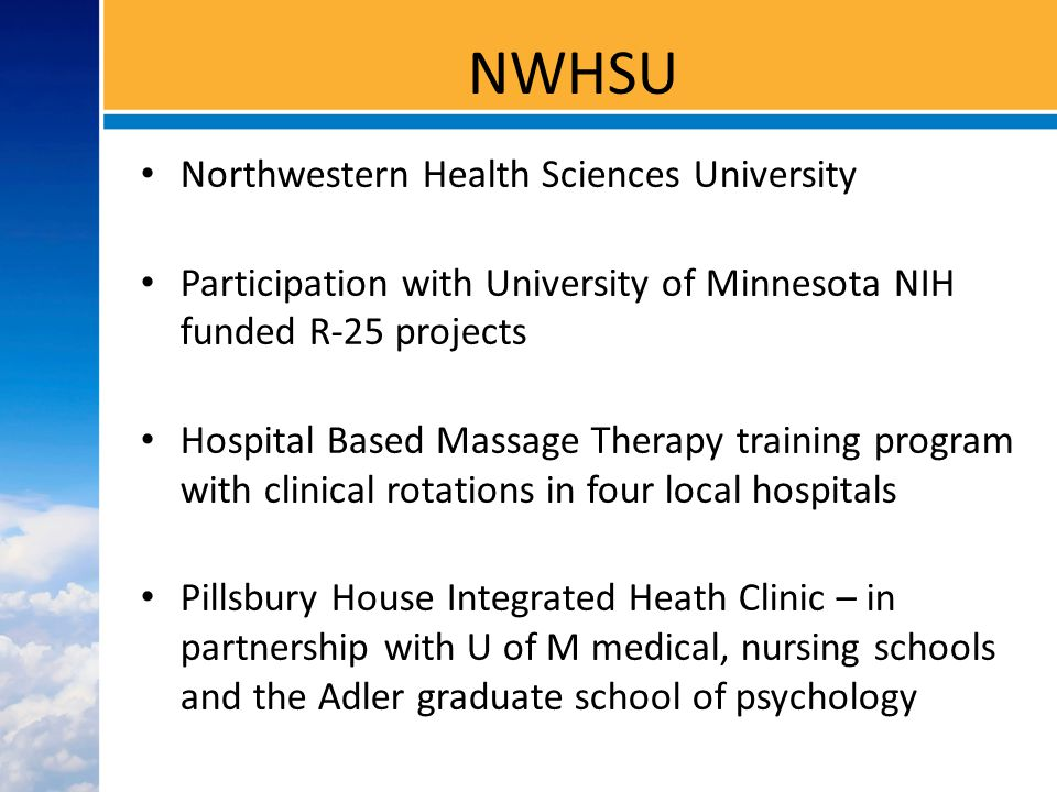 NWHSU Northwestern Health Sciences University Participation with University of Minnesota NIH funded R-25 projects Hospital Based Massage Therapy training program with clinical rotations in four local hospitals Pillsbury House Integrated Heath Clinic – in partnership with U of M medical, nursing schools and the Adler graduate school of psychology