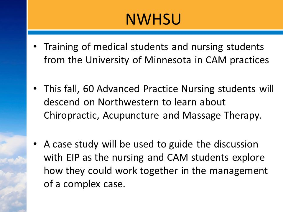 NWHSU Training of medical students and nursing students from the University of Minnesota in CAM practices This fall, 60 Advanced Practice Nursing students will descend on Northwestern to learn about Chiropractic, Acupuncture and Massage Therapy.