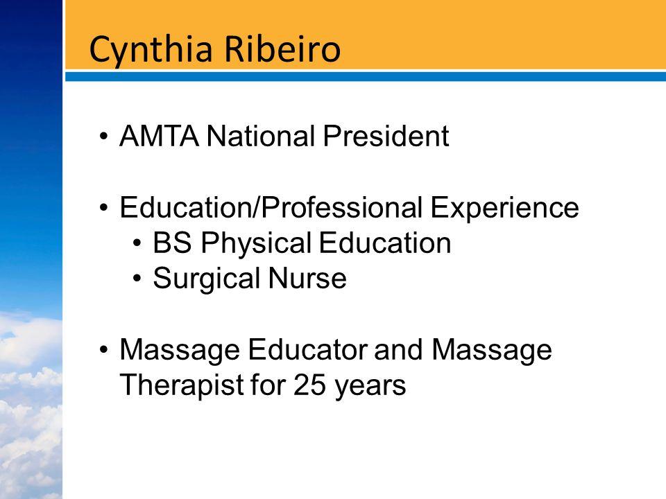 Cynthia Ribeiro AMTA National President Education/Professional Experience BS Physical Education Surgical Nurse Massage Educator and Massage Therapist