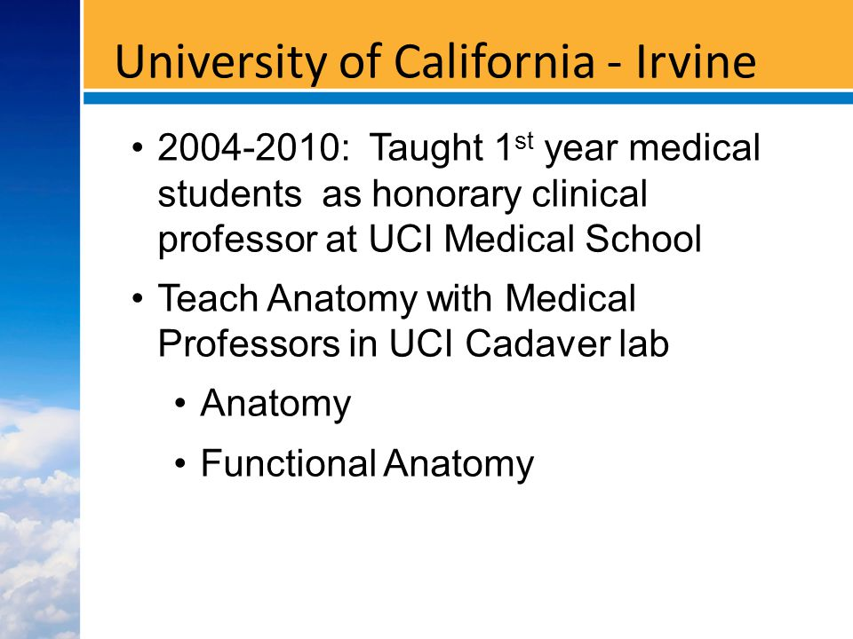 University of California - Irvine : Taught 1 st year medical students as honorary clinical professor at UCI Medical School Teach Anatomy with Medical Professors in UCI Cadaver lab Anatomy Functional Anatomy