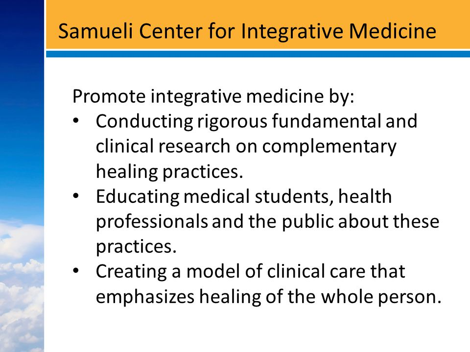 Samueli Center for Integrative Medicine Promote integrative medicine by: Conducting rigorous fundamental and clinical research on complementary healing practices.