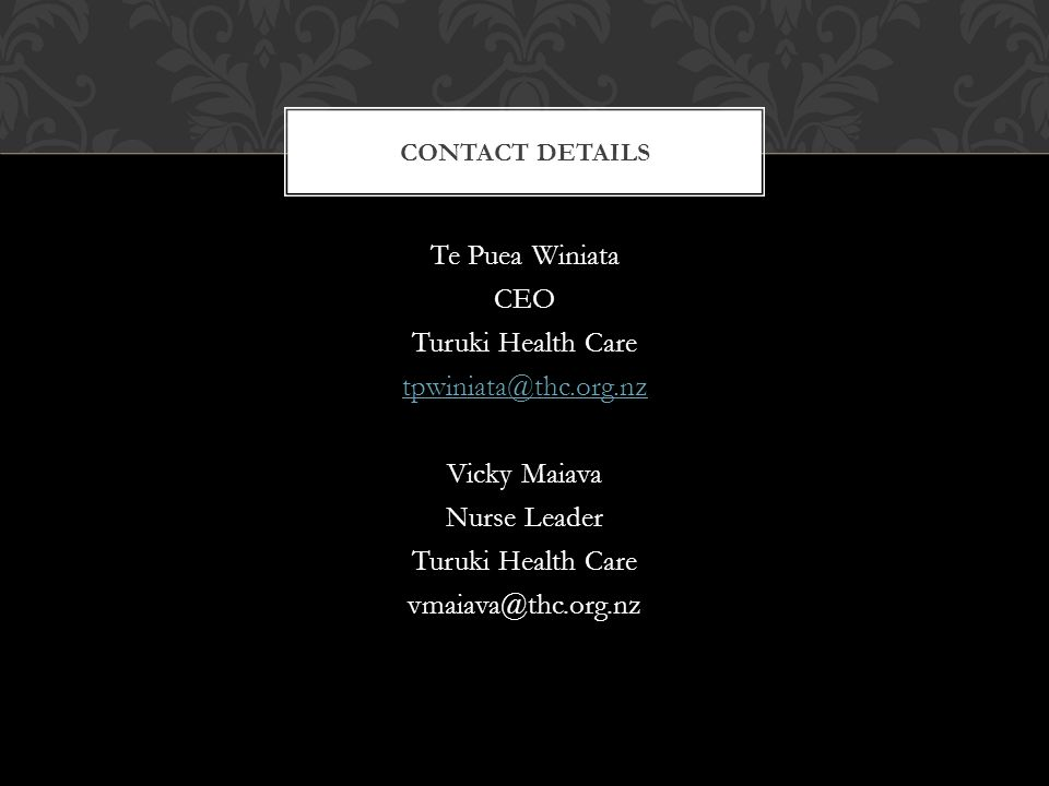 Te Puea Winiata CEO Turuki Health Care tpwiniata@thc.org.nz Vicky Maiava Nurse Leader Turuki Health Care vmaiava@thc.org.nz CONTACT DETAILS