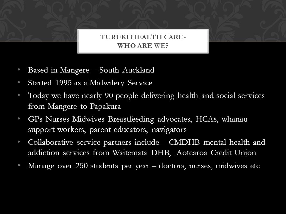 Based in Mangere – South Auckland Started 1995 as a Midwifery Service Today we have nearly 90 people delivering health and social services from Mangere to Papakura GPs Nurses Midwives Breastfeeding advocates, HCAs, whanau support workers, parent educators, navigators Collaborative service partners include – CMDHB mental health and addiction services from Waitemata DHB, Aotearoa Credit Union Manage over 250 students per year – doctors, nurses, midwives etc TURUKI HEALTH CARE- WHO ARE WE