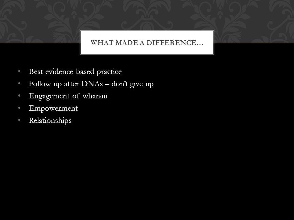 Best evidence based practice Follow up after DNAs – dont give up Engagement of whanau Empowerment Relationships WHAT MADE A DIFFERENCE…