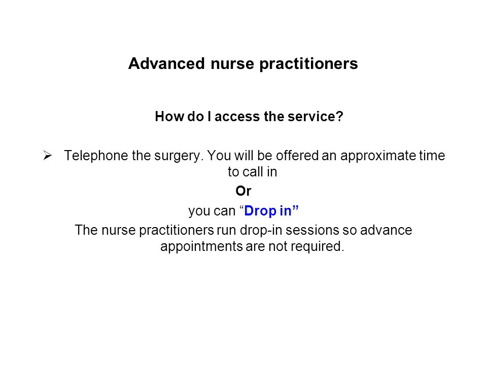 Advanced nurse practitioners How do I access the service? Telephone the surgery. You will be offered an approximate time to call in Or you can Drop in