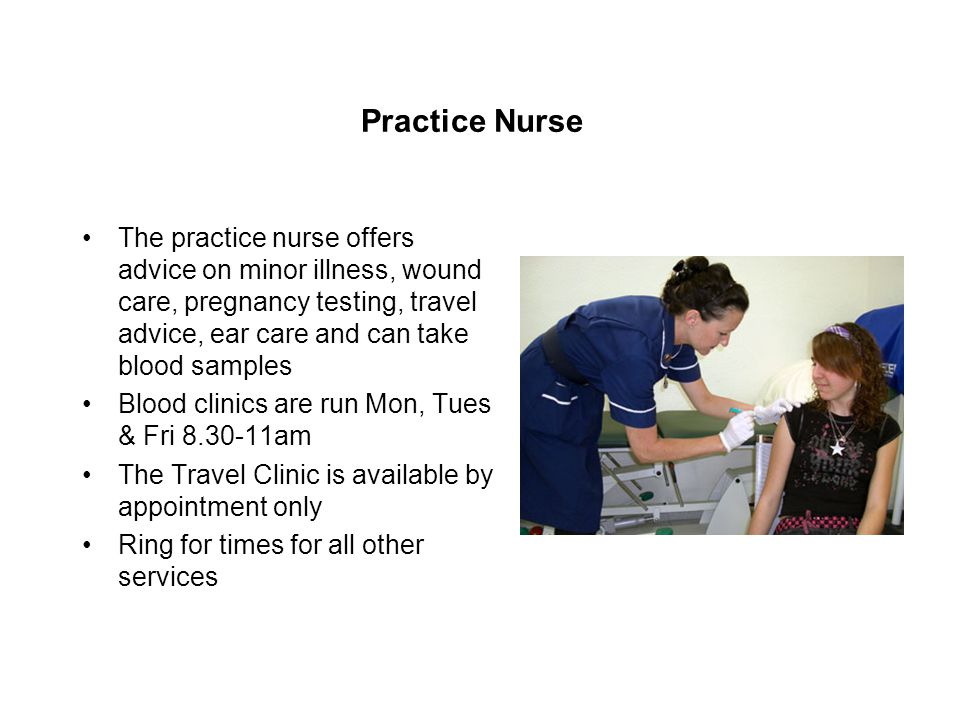 Practice Nurse The practice nurse offers advice on minor illness, wound care, pregnancy testing, travel advice, ear care and can take blood samples Blood clinics are run Mon, Tues & Fri am The Travel Clinic is available by appointment only Ring for times for all other services