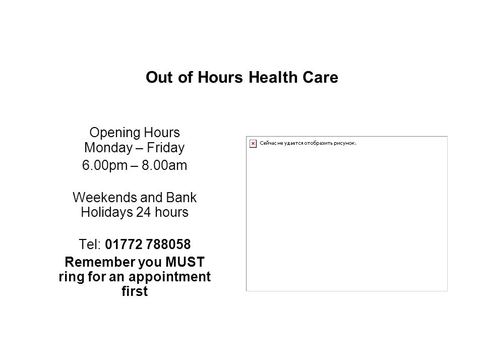 Out of Hours Health Care Opening Hours Monday – Friday 6.00pm – 8.00am Weekends and Bank Holidays 24 hours Tel: Remember you MUST ring for an appointment first