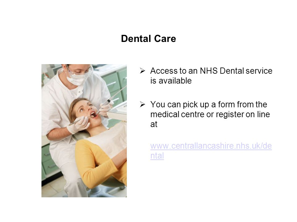 Dental Care Access to an NHS Dental service is available You can pick up a form from the medical centre or register on line at   ntal   ntal