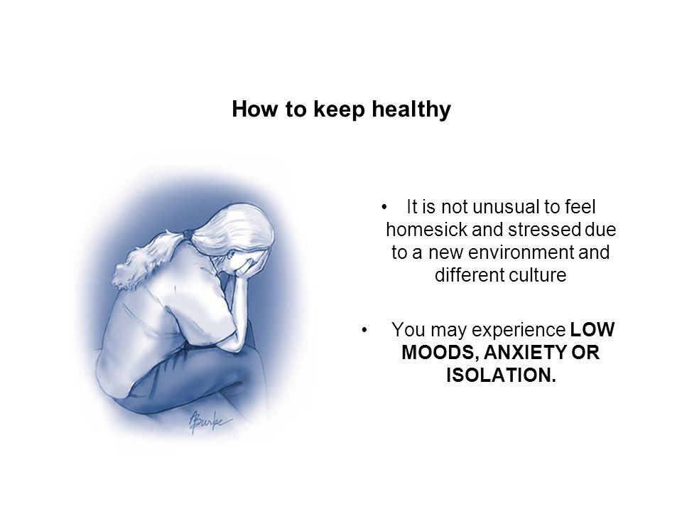 How to keep healthy It is not unusual to feel homesick and stressed due to a new environment and different culture You may experience LOW MOODS, ANXIE