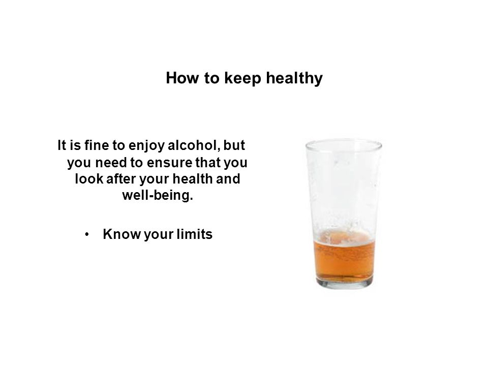 How to keep healthy It is fine to enjoy alcohol, but you need to ensure that you look after your health and well-being.