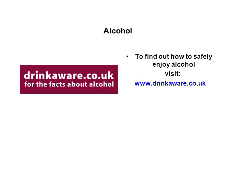 Alcohol To find out how to safely enjoy alcohol visit: