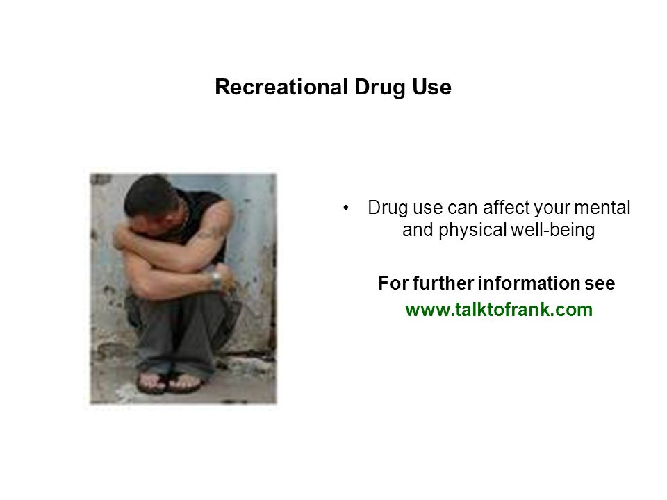 Recreational Drug Use Drug use can affect your mental and physical well-being For further information see www.talktofrank.com