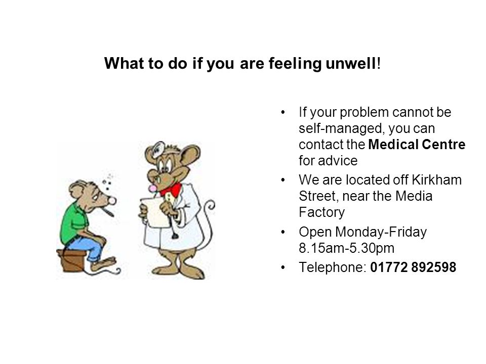 What to do if you are feeling unwell! If your problem cannot be self-managed, you can contact the Medical Centre for advice We are located off Kirkham