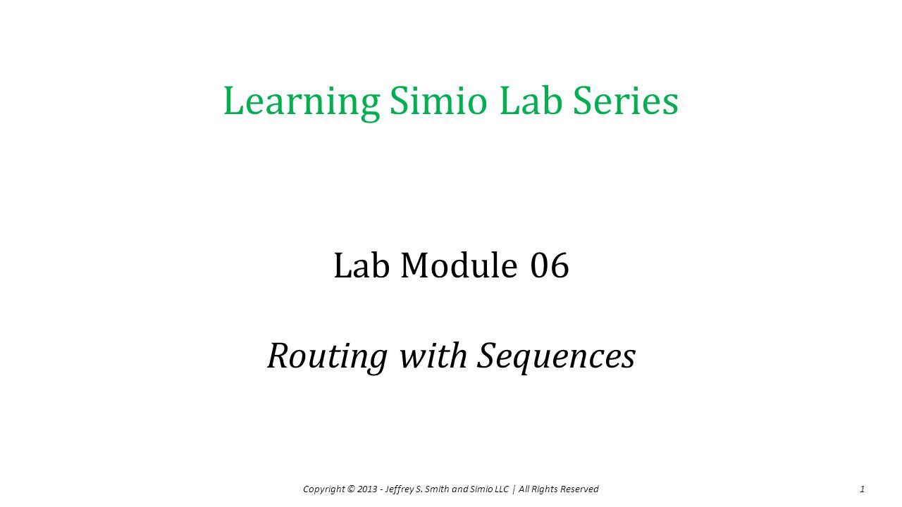 Objectives and Outline Lab Objectives –Continue learning basic Simio modeling –Learn about free-space entity travel –Learn about routing entities with sequences Lab Outline –Video 1 – System description and initial model development –Video 2 – Continue with initial model development –Video 3 – Modify model to use a single sequence table and single Source object –Video 4 – Assignments Copyright © 2013 - Jeffrey S.