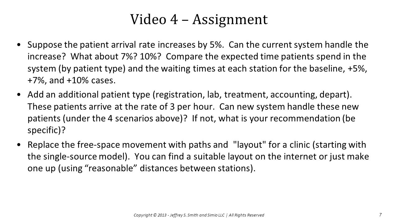 Video 4 – Assignment Suppose the patient arrival rate increases by 5%. Can the current system handle the increase? What about 7%? 10%? Compare the exp