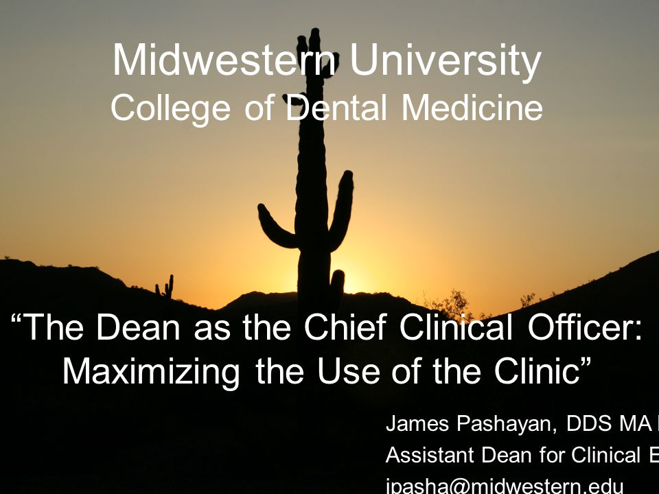 Midwestern University College of Dental Medicine The Dean as the Chief Clinical Officer: Maximizing the Use of the Clinic James Pashayan, DDS MA Ed.