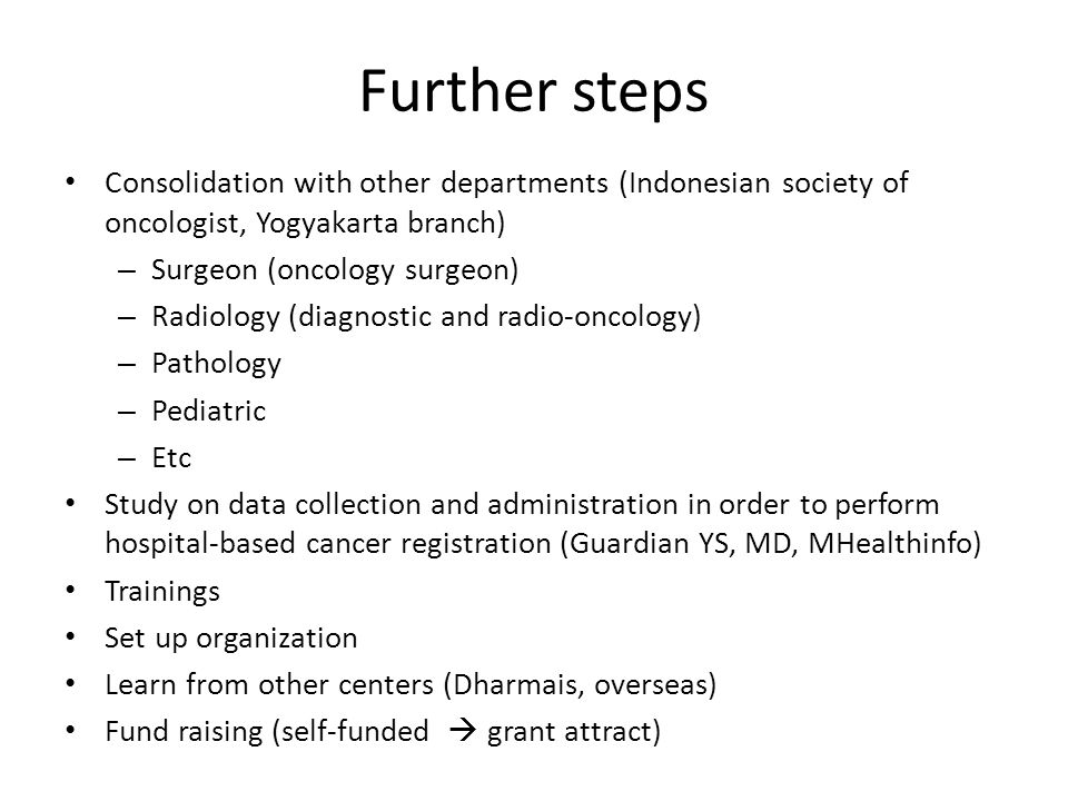 Further steps Consolidation with other departments (Indonesian society of oncologist, Yogyakarta branch) – Surgeon (oncology surgeon) – Radiology (dia