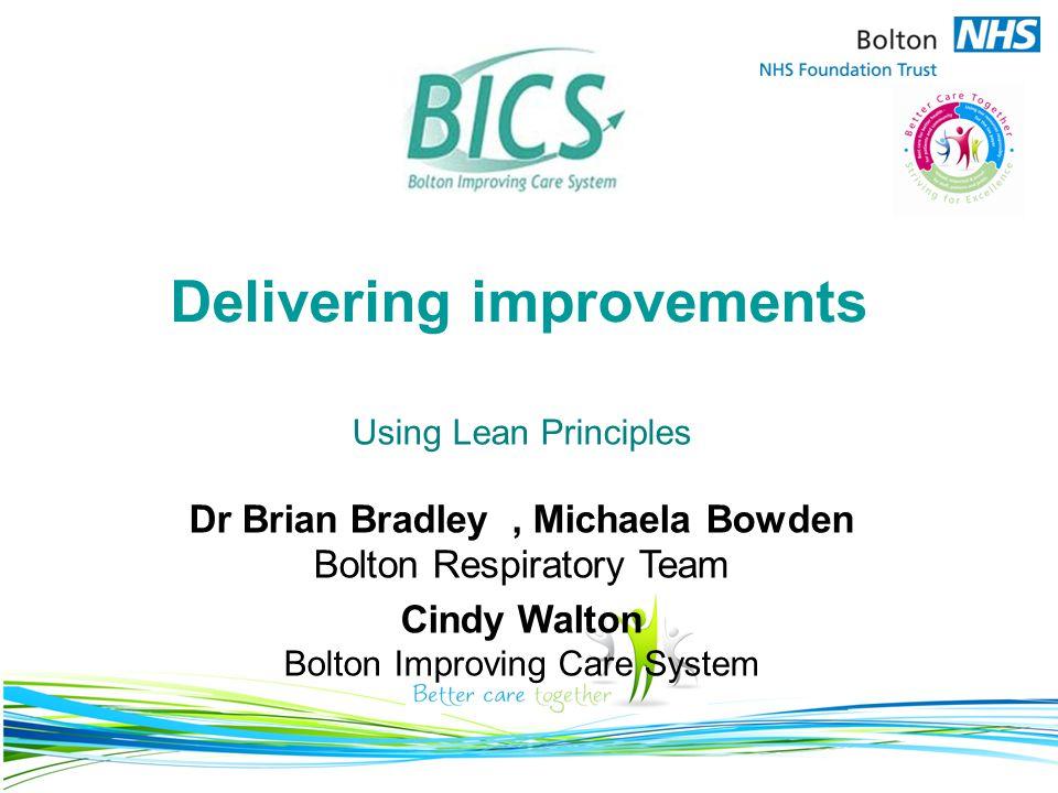 Delivering improvements Using Lean Principles Dr Brian Bradley, Michaela Bowden Bolton Respiratory Team Cindy Walton Bolton Improving Care System
