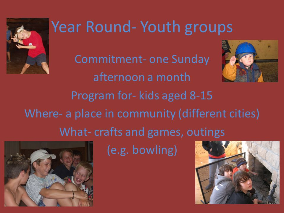Year Round- Youth groups Commitment- one Sunday afternoon a month Program for- kids aged 8-15 Where- a place in community (different cities) What- crafts and games, outings (e.g.
