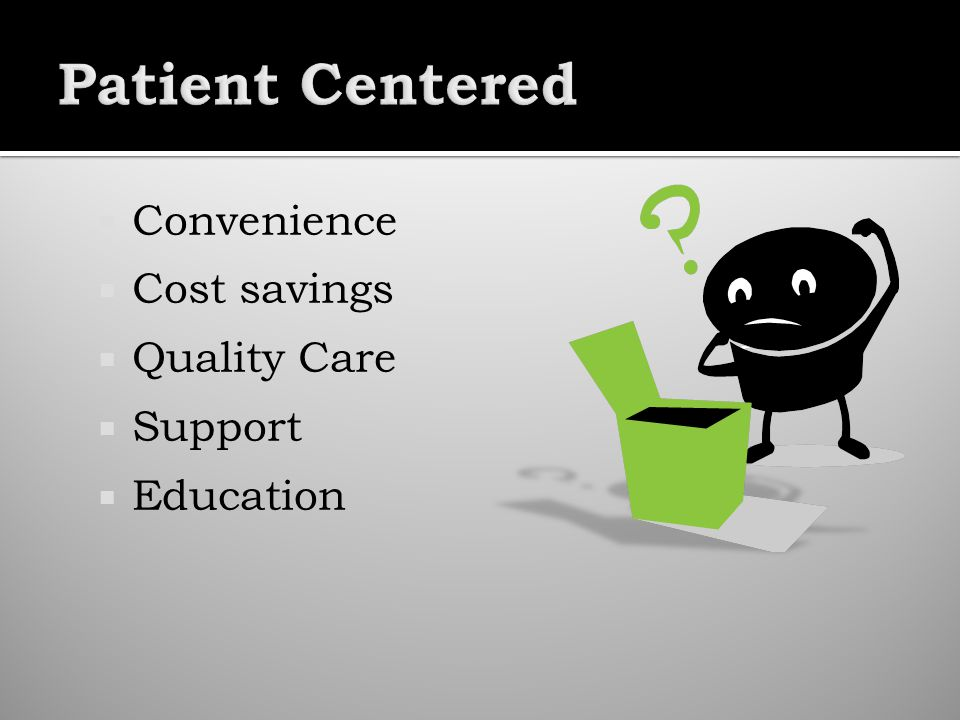 Convenience Cost savings Quality Care Support Education