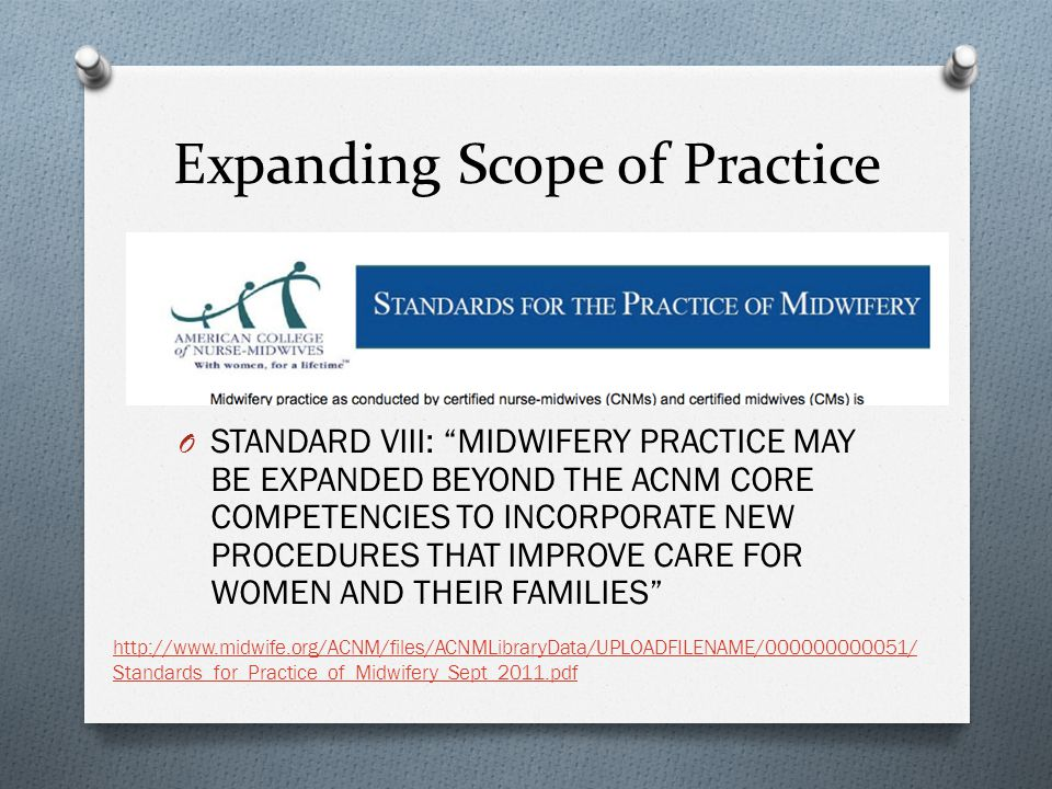 Expanding Scope of Practice O STANDARD VIII: MIDWIFERY PRACTICE MAY BE EXPANDED BEYOND THE ACNM CORE COMPETENCIES TO INCORPORATE NEW PROCEDURES THAT IMPROVE CARE FOR WOMEN AND THEIR FAMILIES http://www.midwife.org/ACNM/files/ACNMLibraryData/UPLOADFILENAME/000000000051/ Standards_for_Practice_of_Midwifery_Sept_2011.pdf