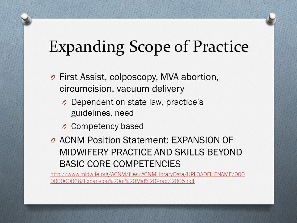 Expanding Scope of Practice O First Assist, colposcopy, MVA abortion, circumcision, vacuum delivery O Dependent on state law, practices guidelines, need O Competency-based O ACNM Position Statement: EXPANSION OF MIDWIFERY PRACTICE AND SKILLS BEYOND BASIC CORE COMPETENCIES http://www.midwife.org/ACNM/files/ACNMLibraryData/UPLOADFILENAME/000 000000066/Expansion%20of%20Mid%20Prac%2005.pdf