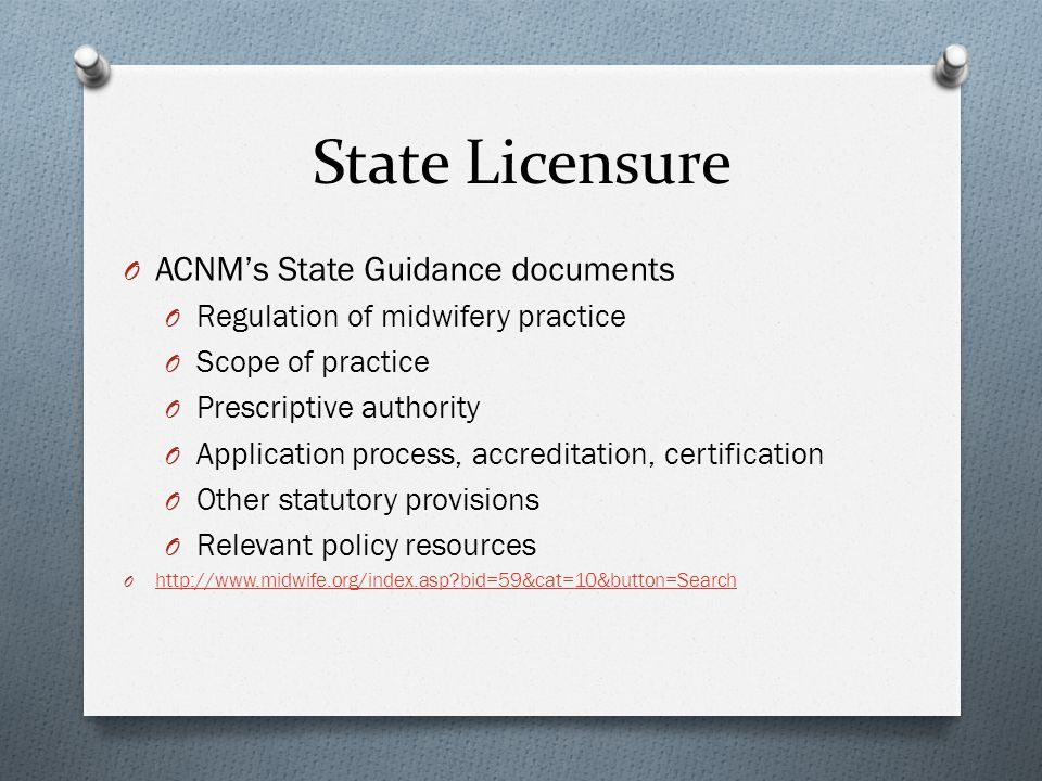 State Licensure O ACNMs State Guidance documents O Regulation of midwifery practice O Scope of practice O Prescriptive authority O Application process