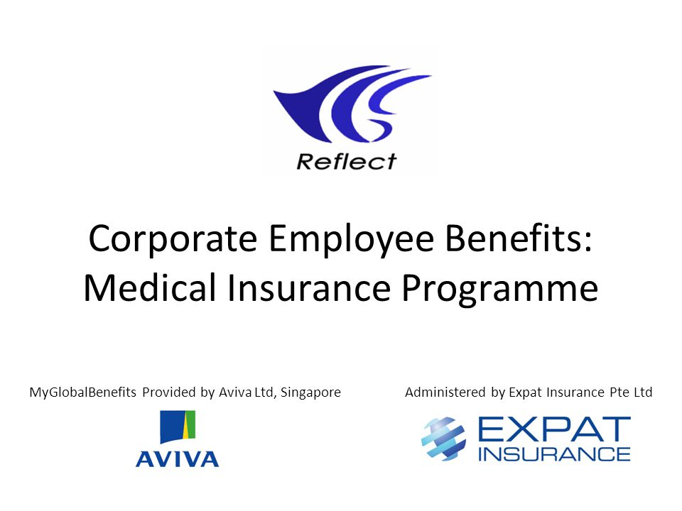 Corporate Employee Benefits: Medical Insurance Programme MyGlobalBenefits Provided by Aviva Ltd, SingaporeAdministered by Expat Insurance Pte Ltd