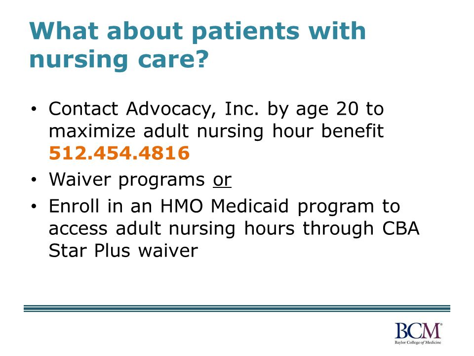 What about patients with nursing care? Contact Advocacy, Inc. by age 20 to maximize adult nursing hour benefit 512.454.4816 Waiver programs or Enroll
