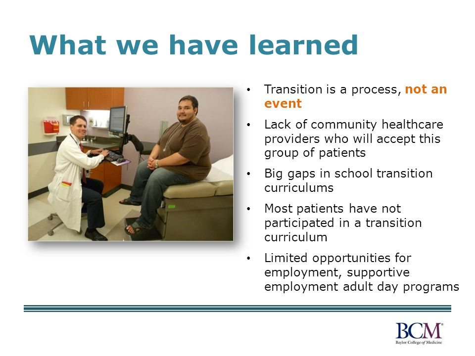 What we have learned Transition is a process, not an event Lack of community healthcare providers who will accept this group of patients Big gaps in school transition curriculums Most patients have not participated in a transition curriculum Limited opportunities for employment, supportive employment adult day programs