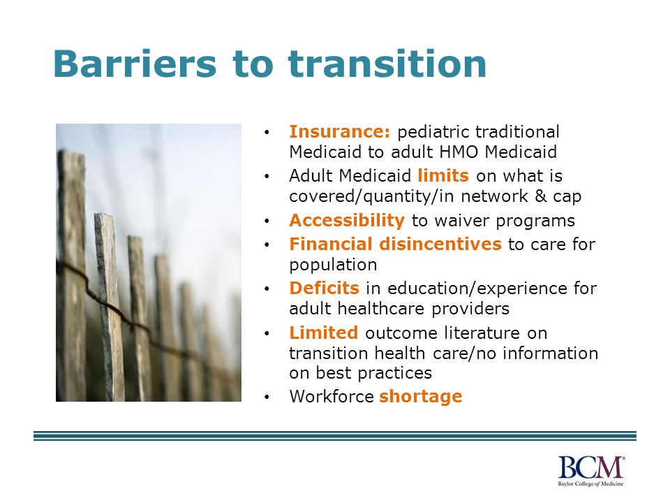 Barriers to transition Insurance: pediatric traditional Medicaid to adult HMO Medicaid Adult Medicaid limits on what is covered/quantity/in network & cap Accessibility to waiver programs Financial disincentives to care for population Deficits in education/experience for adult healthcare providers Limited outcome literature on transition health care/no information on best practices Workforce shortage
