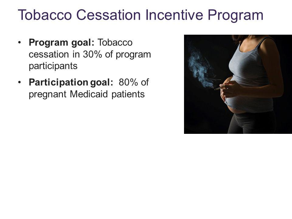 Program goal: Tobacco cessation in 30% of program participants Participation goal: 80% of pregnant Medicaid patients Tobacco Cessation Incentive Program