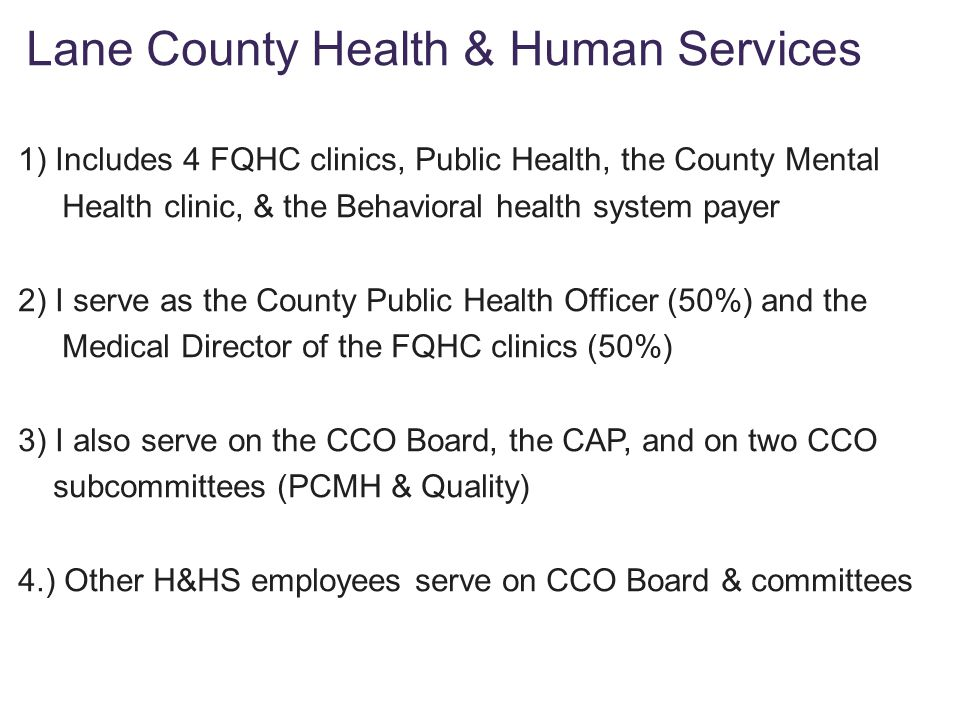 1) Includes 4 FQHC clinics, Public Health, the County Mental Health clinic, & the Behavioral health system payer 2) I serve as the County Public Health Officer (50%) and the Medical Director of the FQHC clinics (50%) 3) I also serve on the CCO Board, the CAP, and on two CCO subcommittees (PCMH & Quality) 4.) Other H&HS employees serve on CCO Board & committees Lane County Health & Human Services