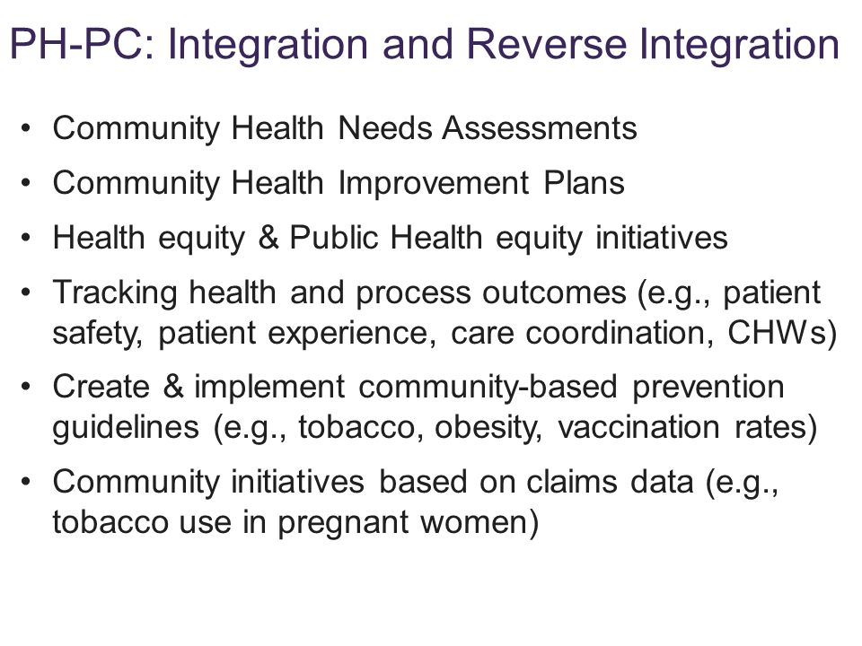 Community Health Needs Assessments Community Health Improvement Plans Health equity & Public Health equity initiatives Tracking health and process outcomes (e.g., patient safety, patient experience, care coordination, CHWs) Create & implement community-based prevention guidelines (e.g., tobacco, obesity, vaccination rates) Community initiatives based on claims data (e.g., tobacco use in pregnant women) PH-PC: Integration and Reverse Integration