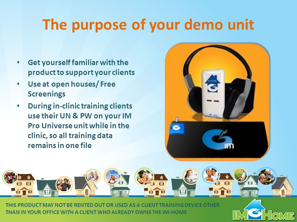 The purpose of your demo unit Get yourself familiar with the product to support your clients Use at open houses/ Free Screenings During in-clinic training clients use their UN & PW on your IM Pro Universe unit while in the clinic, so all training data remains in one file THIS PRODUCT MAY NOT BE RENTED OUT OR USED AS A CLIENT TRAINING DEVICE OTHER THAN IN YOUR OFFICE WITH A CLIENT WHO ALREADY OWNS THE IM-HOME