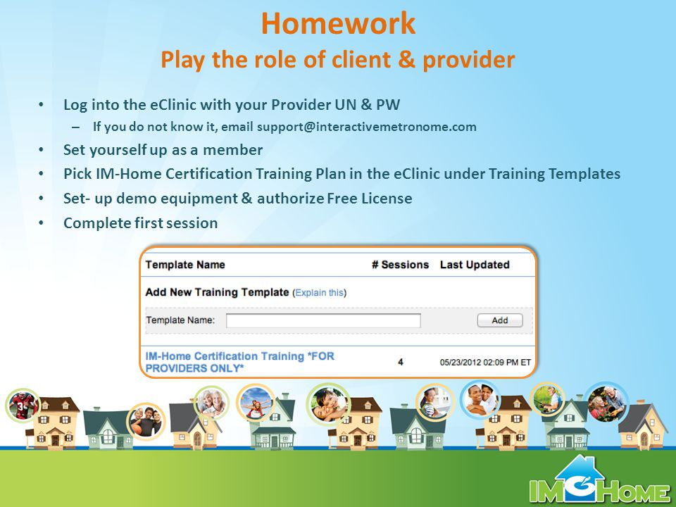 Homework Play the role of client & provider Log into the eClinic with your Provider UN & PW – If you do not know it, email support@interactivemetronome.com Set yourself up as a member Pick IM-Home Certification Training Plan in the eClinic under Training Templates Set- up demo equipment & authorize Free License Complete first session
