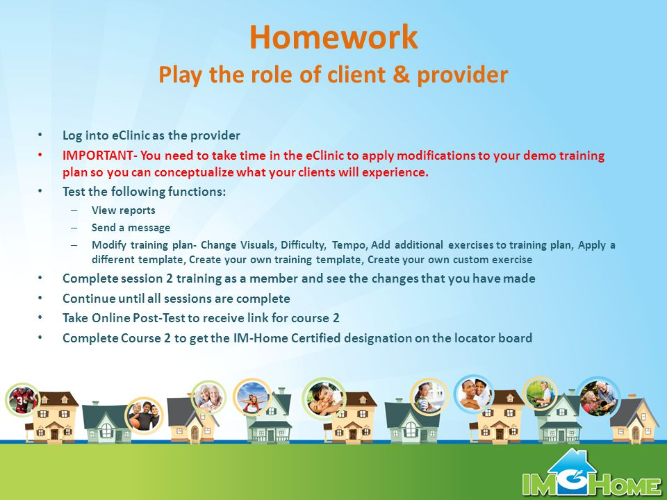 Homework Play the role of client & provider Log into eClinic as the provider IMPORTANT- You need to take time in the eClinic to apply modifications to your demo training plan so you can conceptualize what your clients will experience.