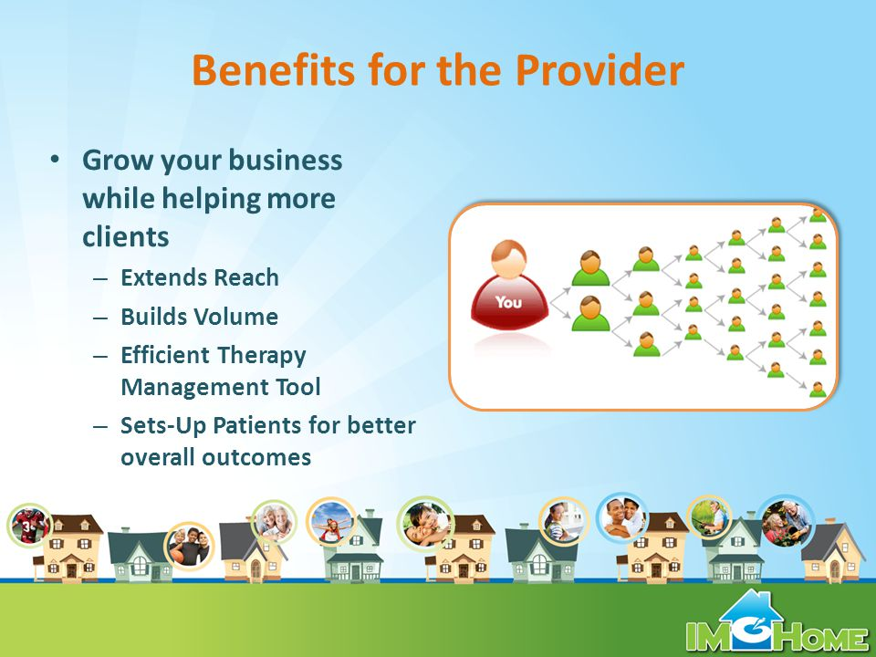 Benefits for the Provider Grow your business while helping more clients – Extends Reach – Builds Volume – Efficient Therapy Management Tool – Sets-Up Patients for better overall outcomes