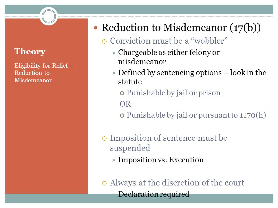 Theory Eligibility for Relief – Reduction to Misdemeanor Reduction to Misdemeanor (17(b)) Conviction must be a wobbler Chargeable as either felony or misdemeanor Defined by sentencing options – look in the statute Punishable by jail or prison OR Punishable by jail or pursuant to 1170(h) Imposition of sentence must be suspended Imposition vs.