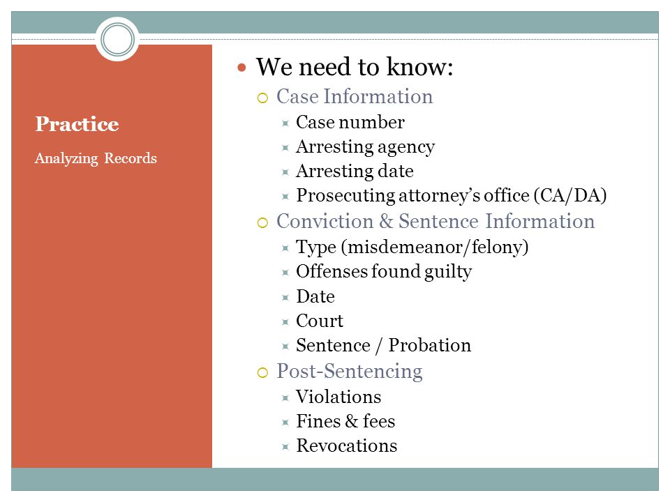 Practice Analyzing Records We need to know: Case Information Case number Arresting agency Arresting date Prosecuting attorneys office (CA/DA) Conviction & Sentence Information Type (misdemeanor/felony) Offenses found guilty Date Court Sentence / Probation Post-Sentencing Violations Fines & fees Revocations