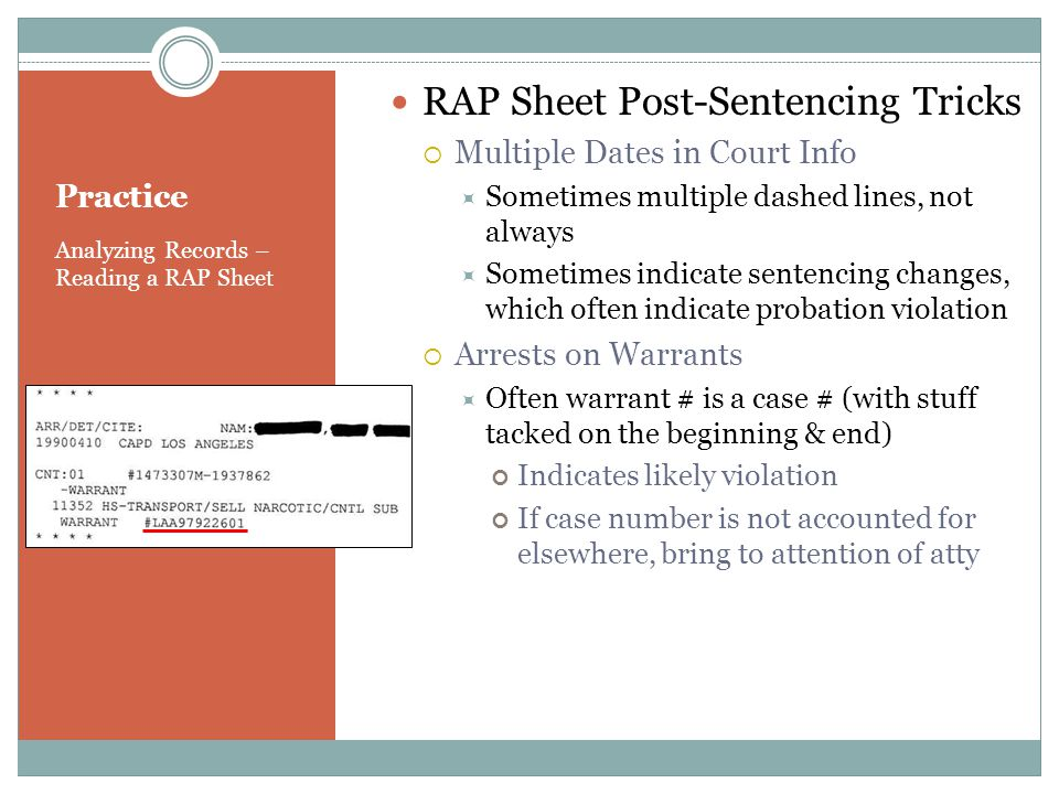 Practice Analyzing Records – Reading a RAP Sheet RAP Sheet Post-Sentencing Tricks Multiple Dates in Court Info Sometimes multiple dashed lines, not always Sometimes indicate sentencing changes, which often indicate probation violation Arrests on Warrants Often warrant # is a case # (with stuff tacked on the beginning & end) Indicates likely violation If case number is not accounted for elsewhere, bring to attention of atty