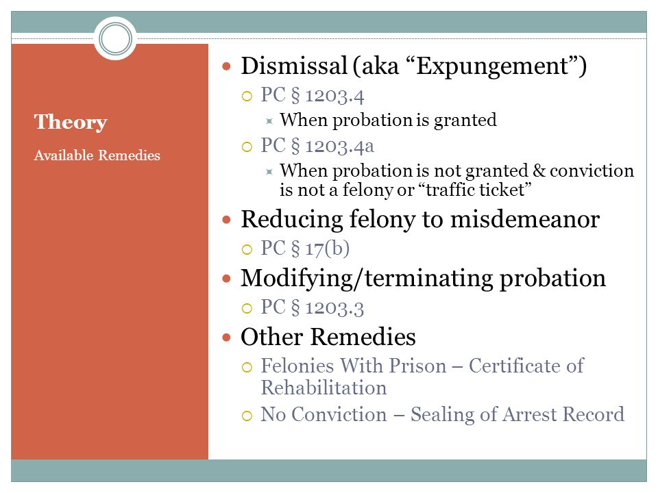Available Remedies Dismissal (aka Expungement) PC § 1203.4 When probation is granted PC § 1203.4a When probation is not granted & conviction is not a felony or traffic ticket Reducing felony to misdemeanor PC § 17(b) Modifying/terminating probation PC § 1203.3 Other Remedies Felonies With Prison – Certificate of Rehabilitation No Conviction – Sealing of Arrest Record