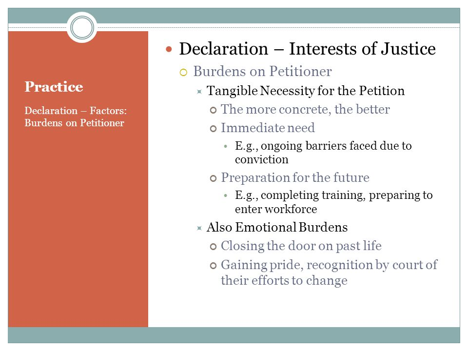 Practice Declaration – Factors: Burdens on Petitioner Declaration – Interests of Justice Burdens on Petitioner Tangible Necessity for the Petition The more concrete, the better Immediate need E.g., ongoing barriers faced due to conviction Preparation for the future E.g., completing training, preparing to enter workforce Also Emotional Burdens Closing the door on past life Gaining pride, recognition by court of their efforts to change