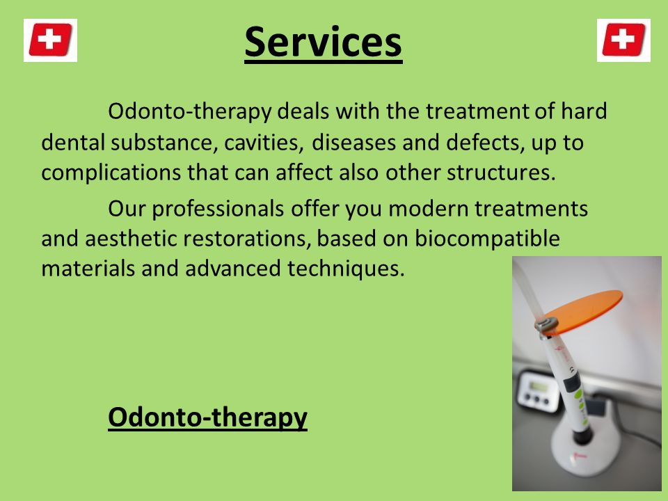 Services Odonto-therapy deals with the treatment of hard dental substance, cavities, diseases and defects, up to complications that can affect also other structures.
