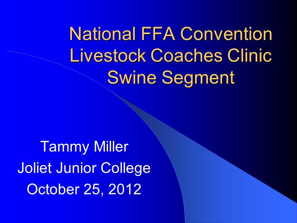 National FFA Convention Livestock Coaches Clinic Swine Segment Tammy Miller Joliet Junior College October 25, 2012