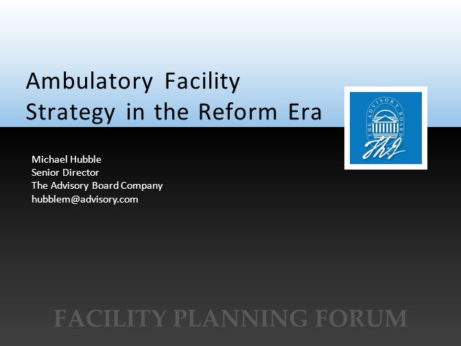 © 2011 The Advisory Board Company www.advisory.com Ambulatory Facility Strategy in the Reform Era FACILITY PLANNING FORUM Michael Hubble Senior Direct