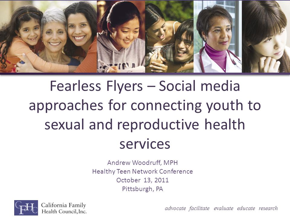 advocate facilitate evaluate educate research Fearless Flyers – Social media approaches for connecting youth to sexual and reproductive health services Andrew Woodruff, MPH Healthy Teen Network Conference October 13, 2011 Pittsburgh, PA