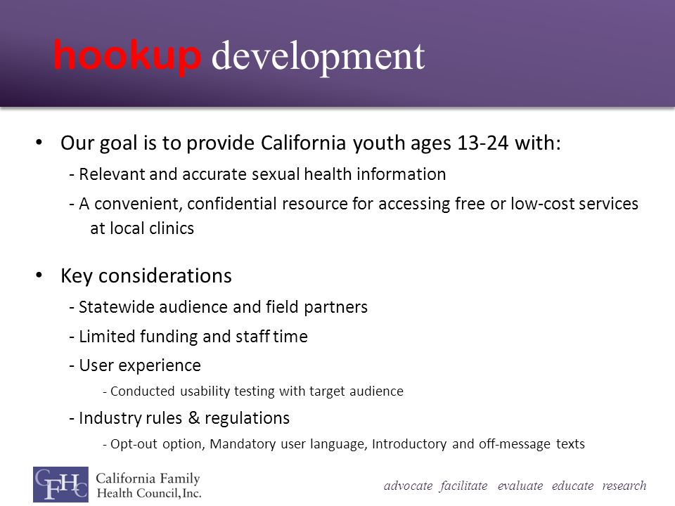advocate facilitate evaluate educate research hookup development Our goal is to provide California youth ages 13-24 with: - Relevant and accurate sexual health information - A convenient, confidential resource for accessing free or low-cost services at local clinics Key considerations - Statewide audience and field partners - Limited funding and staff time - User experience - Conducted usability testing with target audience - Industry rules & regulations - Opt-out option, Mandatory user language, Introductory and off-message texts