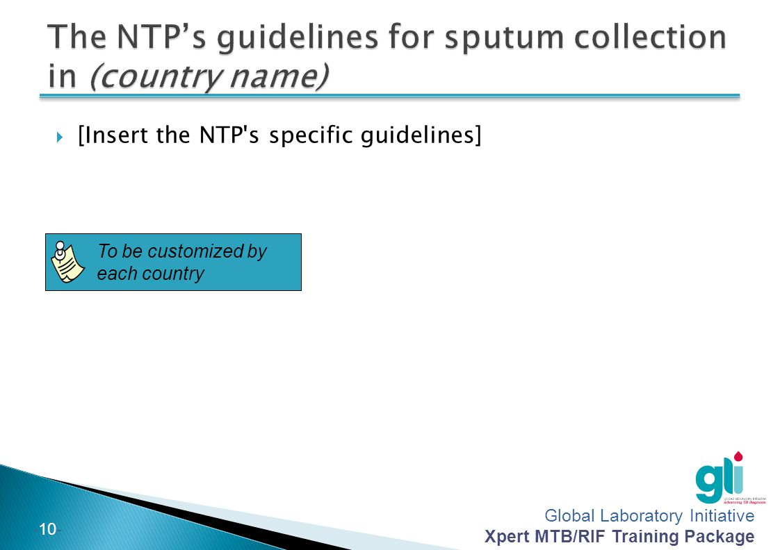 Global Laboratory Initiative Xpert MTB/RIF Training Package -9--9- Follow the NTPs guidelines on sputum collection.
